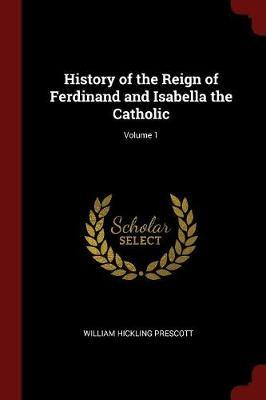 History of the Reign of Ferdinand and Isabella the Catholic; Volume 1 by William Hickling Prescott