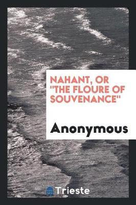 Nahant, or the Floure of Souvenance by * Anonymous