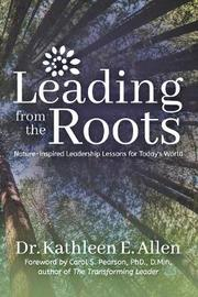 Leading from the Roots by Kathleen E. Allen