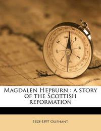 Magdalen Hepburn: A Story of the Scottish Reformation Volume 3 by Margaret Wilson Oliphant