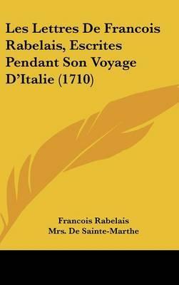 Les Lettres De Francois Rabelais, Escrites Pendant Son Voyage D'Italie (1710) by Francois Rabelais image