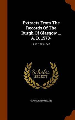 Extracts from the Records of the Burgh of Glasgow ... A. D. 1573- by Glasgow (Scotland)