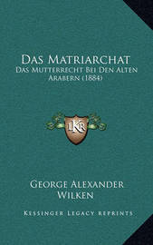 Das Matriarchat: Das Mutterrecht Bei Den Alten Arabern (1884) by George Alexander Wilken