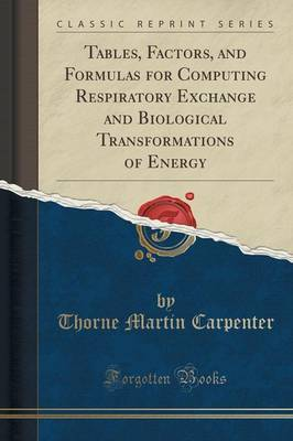 Tables, Factors, and Formulas for Computing Respiratory Exchange and Biological Transformations of Energy (Classic Reprint) by Thorne Martin Carpenter