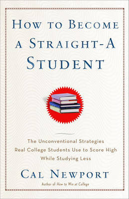 How to Become a Straight-A Student: The Unconventional Strategies Real College Students Use to Score High While Studying Less by Cal Newport