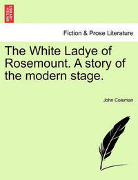 The White Ladye of Rosemount. a Story of the Modern Stage. by John Coleman