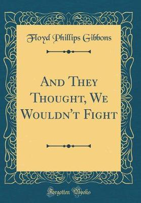 And They Thought, We Wouldn't Fight (Classic Reprint) by Floyd Phillips Gibbons image