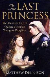 The Last Princess: The Devoted Life of Queen Victoria's Youngest Daughter by Matthew Dennison