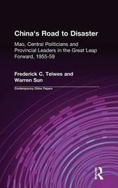 China's Road to Disaster: Mao, Central Politicians and Provincial Leaders in the Great Leap Forward, 1955-59 by Frederick C Teiwes