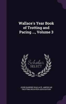 Wallace's Year Book of Trotting and Pacing ..., Volume 3 by John Hankins Wallace