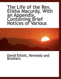 The Life of the REV. Elisha Macurdy. with an Appendix, Containing Brief Notices of Various by David Elliott