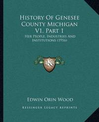 History of Genesee County Michigan V1, Part 1: Her People, Industries and Institutions (1916) by Edwin Orin Wood