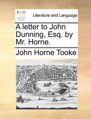 A Letter to John Dunning, Esq. by Mr. Horne. by John Horne Tooke