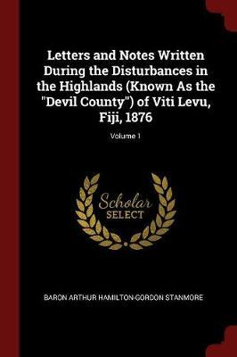 Letters and Notes Written During the Disturbances in the Highlands (Known as the Devil County) of Viti Levu, Fiji, 1876; Volume 1 by Baron Arthur Hamilton-Gordon Stanmore