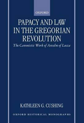 Papacy and Law in the Gregorian Revolution by Kathleen G. Cushing