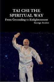Tai Chi the Spiritual Way: from Grounding to Enlightenment by George Avalon