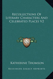 Recollections of Literary Characters and Celebrated Places V2 by Katherine Thomson