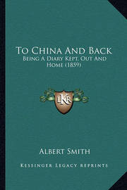 To China and Back: Being a Diary Kept, Out and Home (1859) by Albert Smith