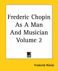 Frederic Chopin As A Man And Musician Volume 2 by Frederick Niecks