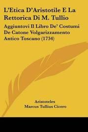 L'Etica D'Aristotile E La Rettorica Di M. Tullio: Aggiuntovi Il Libro de' Costumi de Catone Volgarizzamento Antico Toscano (1734) by * Aristotle