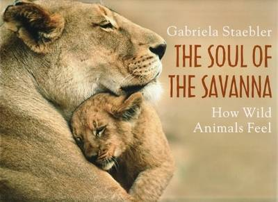 The Soul of the Savanna: How Wild Animals Feel by Gabriela Staebler