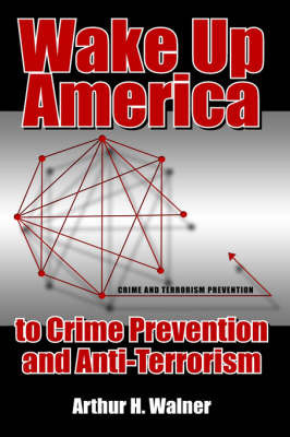 Wake Up America to Crime Prevention and Anti-Terrorism by Arthur H. Walner