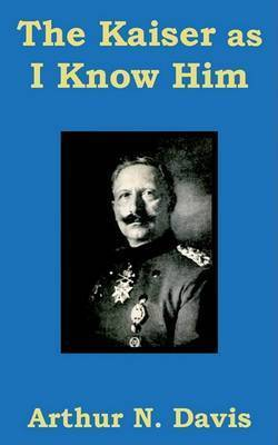 The Kaiser as I Know Him by Arthur N Davis