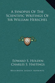 A Synopsis of the Scientific Writings of Sir William Herschel by Charles S. Hastings