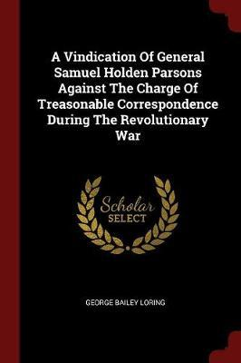 A Vindication of General Samuel Holden Parsons Against the Charge of Treasonable Correspondence During the Revolutionary War by George Bailey Loring