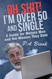 Oh Shit! I'm Over 50 and Single by P a Brook