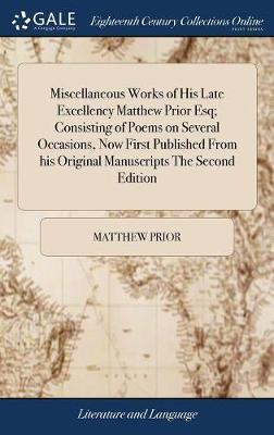 Miscellaneous Works of His Late Excellency Matthew Prior Esq; Consisting of Poems on Several Occasions, Now First Published from His Original Manuscripts the Second Edition by Matthew Prior