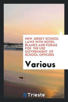 New Jersey School Laws with Notes, Blanks and Forms for the Use Government of School Officers by Various ~