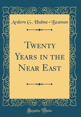 Twenty Years in the Near East (Classic Reprint) by Ardern G Hulme-Beaman