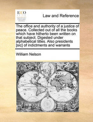 The Office and Authority of a Justice of Peace. Collected Out of All the Books Which Have Hitherto Been Written on That Subject. Digested Under Alphabetical Titles. Also Presidents [sic] of Indictments and Warrants by William Nelson
