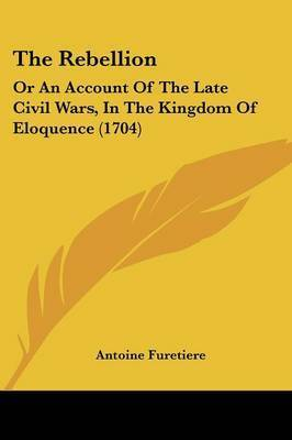 The Rebellion: Or An Account Of The Late Civil Wars, In The Kingdom Of Eloquence (1704) by Antoine Furetiere