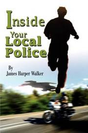 Inside Your Local Police by James Harper Walker