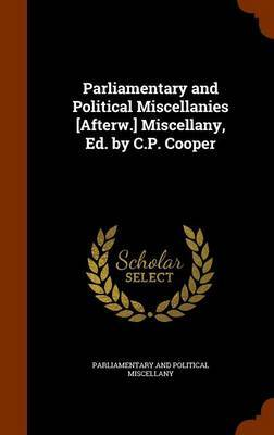 Parliamentary and Political Miscellanies [Afterw.] Miscellany, Ed. by C.P. Cooper by Parliamentary And Political Miscellany