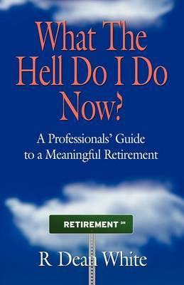 WHAT THE HELL DO I DO NOW? A Professionals' Guide to a Meaningful Retirement by R Dean White image