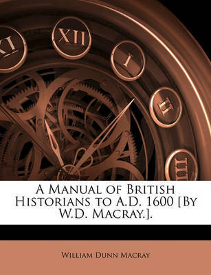 A Manual of British Historians to A.D. 1600 [By W.D. Macray.]. by William Dunn Macray image