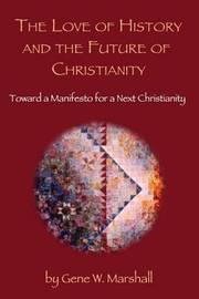 The Love of History and the Future of Christianity: Toward a Manifesto for a Next Christianity by Gene W Marshall