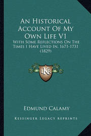 An Historical Account of My Own Life V1 an Historical Account of My Own Life V1: With Some Reflections on the Times I Have Lived In, 1671-173with Some Reflections on the Times I Have Lived In, 1671-1731 (1829) 1 (1829) by Edmund Calamy