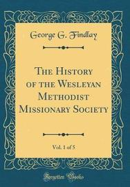 The History of the Wesleyan Methodist Missionary Society, Vol. 1 of 5 (Classic Reprint) by George G Findlay image