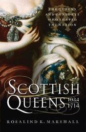 Scottish Queens, 1034-1714 by Rosalind K. Marshall