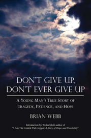 Don't Give Up, Don't Ever Give Up: A Young Man's True Story of Tragedy, Patience, and Hope by Brian Webb image