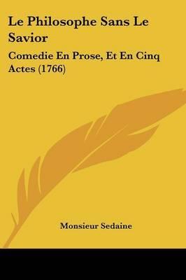 Le Philosophe Sans Le Savior: Comedie En Prose, Et En Cinq Actes (1766) by Monsieur Sedaine image