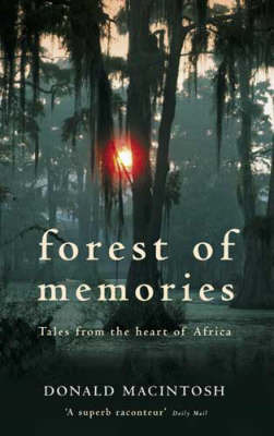 Forest of Memories: Tales from the Heart of Africa by Donald MacIntosh