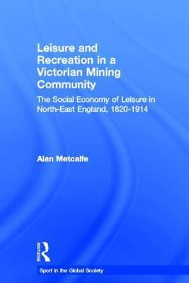 Leisure and Recreation in a Victorian Mining Community by Alan Metcalfe