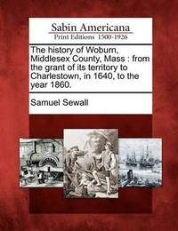 The History of Woburn, Middlesex County, Mass: From the Grant of Its Territory to Charlestown, in 1640, to the Year 1860. by Samuel Sewall