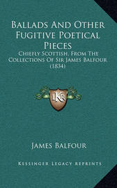 Ballads and Other Fugitive Poetical Pieces: Chiefly Scottish, from the Collections of Sir James Balfour (1834) by James Balfour
