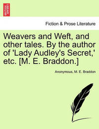 Weavers and Weft, and Other Tales. by the Author of 'Lady Audley's Secret, ' Etc. [M. E. Braddon.] by * Anonymous